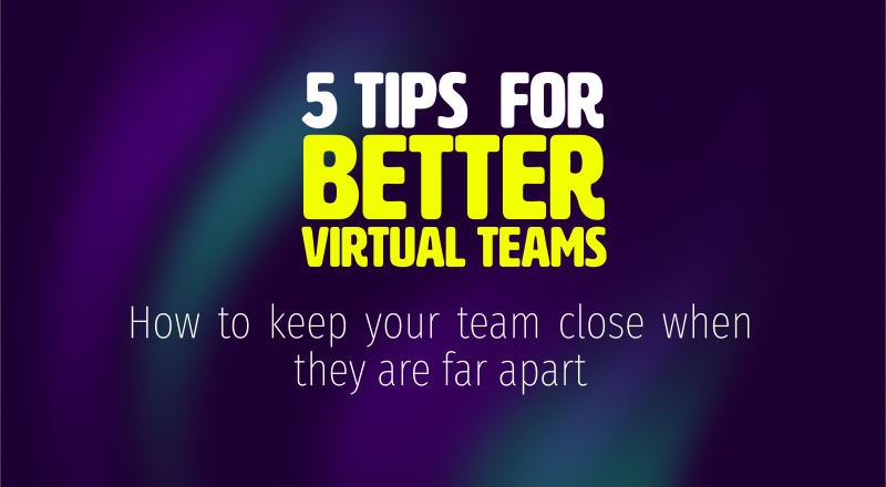 5 tips for better virtual teams: How you can keep your team members close when they are far apart.